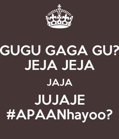 Poster: GUGU GAGA GU? JEJA JEJA JAJA JUJAJE #APAANhayoo?