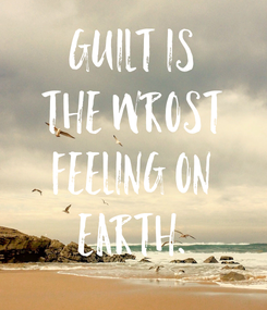 Poster: Guilt is the wrost feeling on Earth.