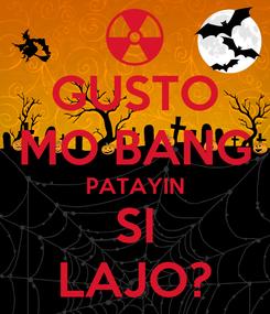 Poster: GUSTO MO BANG PATAYIN SI LAJO?