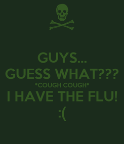 Poster: GUYS... GUESS WHAT??? *COUGH COUGH* I HAVE THE FLU! :(