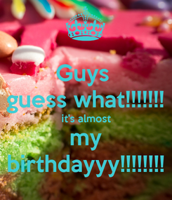 Poster: Guys  guess what!!!!!!! it's almost my birthdayyy!!!!!!!!