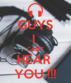 Poster: GUYS I  CAN'T HEAR  YOU !!!