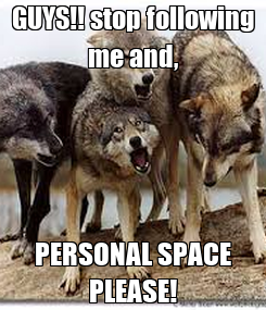 Poster: GUYS!! stop following me and, PERSONAL SPACE PLEASE!