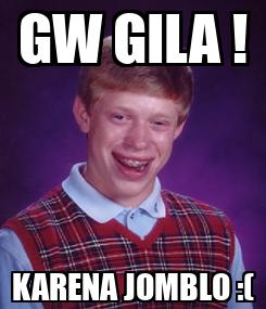 Poster: GW GILA ! KARENA JOMBLO :(