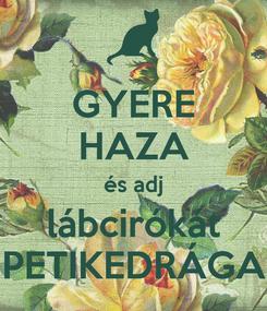 Poster: GYERE HAZA és adj lábcirókát PETIKEDRÁGA