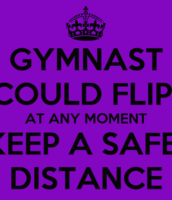 Poster: GYMNAST COULD FLIP  AT ANY MOMENT KEEP A SAFE  DISTANCE