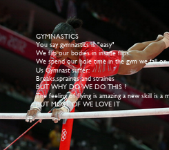 """Poster: GYMNASTICS You say gymnastics is """"easy"""" We flip our bodies in insane flips. We spend our hole time in the gym we fall on our face,back and bum we still get up in"""