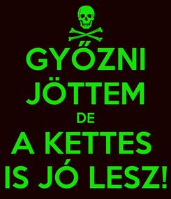 Poster: GYŐZNI JÖTTEM DE A KETTES  IS JÓ LESZ!