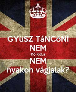 Poster: GYüSZ TáNCóNI NEM Kő KóLa NEM nyakon vágjalak?