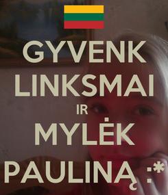 Poster: GYVENK LINKSMAI IR  MYLĖK PAULINĄ :*