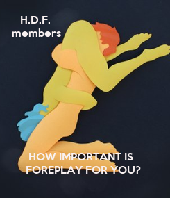 Poster:    H.D.F.  members                  HOW IMPORTANT IS      FOREPLAY FOR YOU?