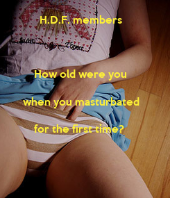 Poster:           H.D.F. members            How old were you      when you masturbated