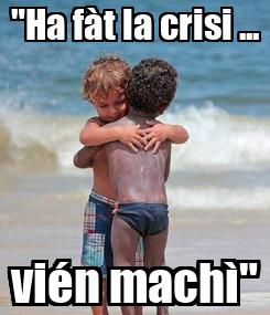 """Poster: """"Ha fàt la crisi ... vién machì"""""""