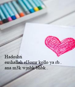 Poster: Hadoshti  enshallah el3omr kollo ya rb.. ana m3k wjnbk bhbk..