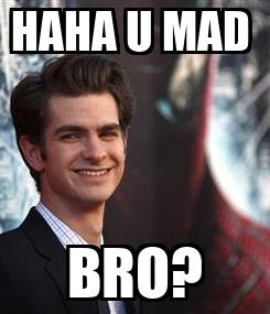 Poster: HAHA U MAD  BRO?