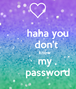 Poster:        haha you        don't              know        my          password