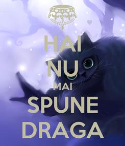 Poster: HAI NU MAI SPUNE DRAGA