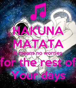 Poster: HAKUNA MATATA It means no worries for the rest of Your days