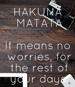 Poster: HAKUNA  MATATA  It means no  worries, for  the rest of  your days.