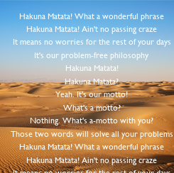 Poster: Hakuna Matata! What a wonderful phrase Hakuna Matata! Ain't no passing craze It means no worries for the rest of your days It's our problem-free philosophy Hakuna Matata! Hakuna Matata? Yeah. It's our motto! What's a motto? Nothing.