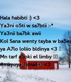 Poster: Hala habibti :) <3 Ya3ni o5ti w sa7btii :-* Ya3nii ba7bk awii  Kol Sana wenty tayba w ba5er  ya A7lo loliio bldinya <3 ❤  Mn tarf a5oki el limby 😂🙈  #mayoya_Ismail ❤
