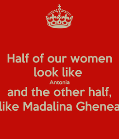 Poster: Half of our women look like  Antonia and the other half, like Madalina Ghenea