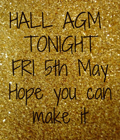 Poster: HALL AGM  TONIGHT FRI 5th May Hope you can  make it