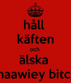 Poster: håll  käften och  älska  maawiey bitch