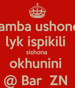 Poster: hamba ushone  lyk ispikili  sishona  okhunini  @ Bar  ZN
