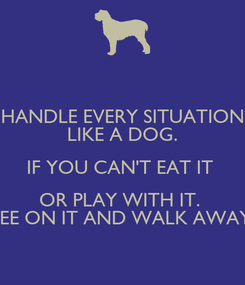Poster: HANDLE EVERY SITUATION LIKE A DOG. IF YOU CAN'T EAT IT  OR PLAY WITH IT.  PEE ON IT AND WALK AWAY.