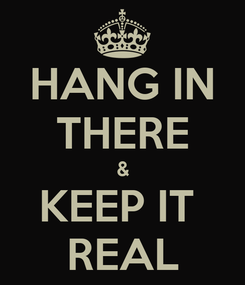 Poster: HANG IN THERE & KEEP IT  REAL