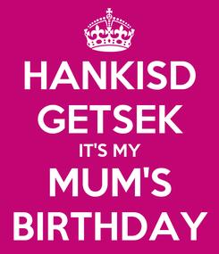 Poster: HANKISD GETSEK IT'S MY MUM'S BIRTHDAY