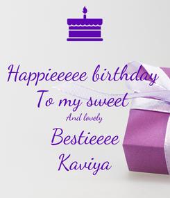 Poster: Happieeeee birthday  To my sweet  And lovely Bestieeee Kaviya
