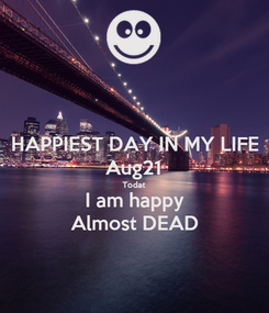 Poster: HAPPIEST DAY IN MY LIFE Aug21 Todat I am happy Almost DEAD