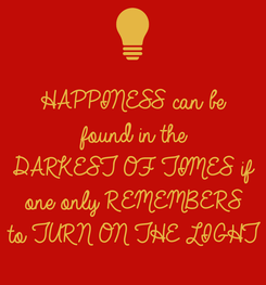 Poster: HAPPINESS can be found in the DARKEST OF TIMES if one only REMEMBERS  to TURN ON THE LIGHT