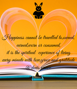 Poster: Happiness cannot be travelled to,owned, earned,worn or consumed, it is the spiritual  experience of living every minute with love,grace and gratitude @denis prince