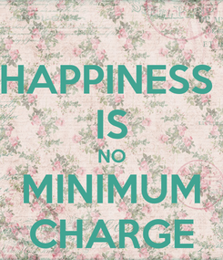 Poster: HAPPINESS  IS NO MINIMUM CHARGE