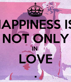 Poster: HAPPINESS IS  NOT ONLY IN  LOVE .