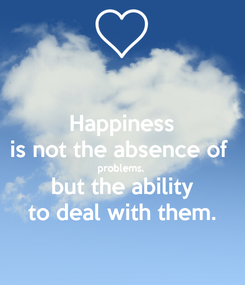 Poster: Happiness is not the absence of  problems,   but the ability  to deal with them.