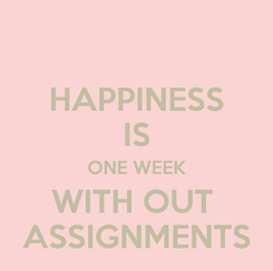 Poster: HAPPINESS IS ONE WEEK WITH OUT  ASSIGNMENTS