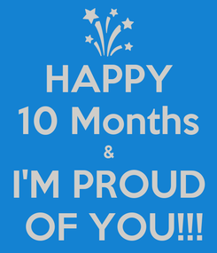 Poster: HAPPY 10 Months & I'M PROUD  OF YOU!!!