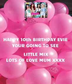 Poster: HAPPY 10th BIRTHDAY EVIE YOUR GOING TO SEE  LITTLE MIX LOTS OF LOVE MUM XXXX