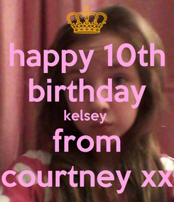 Poster: happy 10th birthday kelsey  from courtney xx
