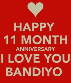 Poster: HAPPY  11 MONTH ANNIVERSARY I LOVE YOU BANDIYO