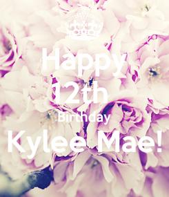 Poster: Happy 12th  Birthday Kylee Mae!