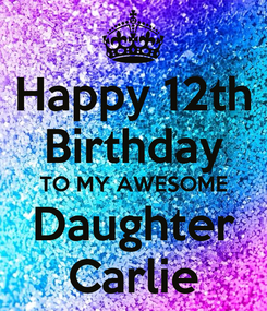 Poster: Happy 12th Birthday TO MY AWESOME Daughter Carlie