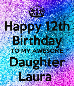 Poster: Happy 12th Birthday TO MY AWESOME Daughter Laura