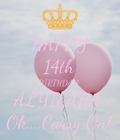 Poster: HAPPY 14th BIRTHDAY  ALYIEAHA  Ok....Carry On!