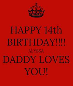 Poster: HAPPY 14th BIRTHDAY!!!! ALYSSA DADDY LOVES YOU!