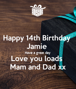 Poster: Happy 14th Birthday  Jamie  Have a great day  Love you loads  Mam and Dad xx